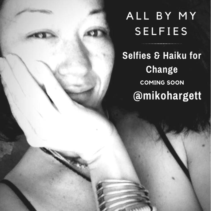 All By My Selfies - Selfies & Haiku for Change by Miko Hargett