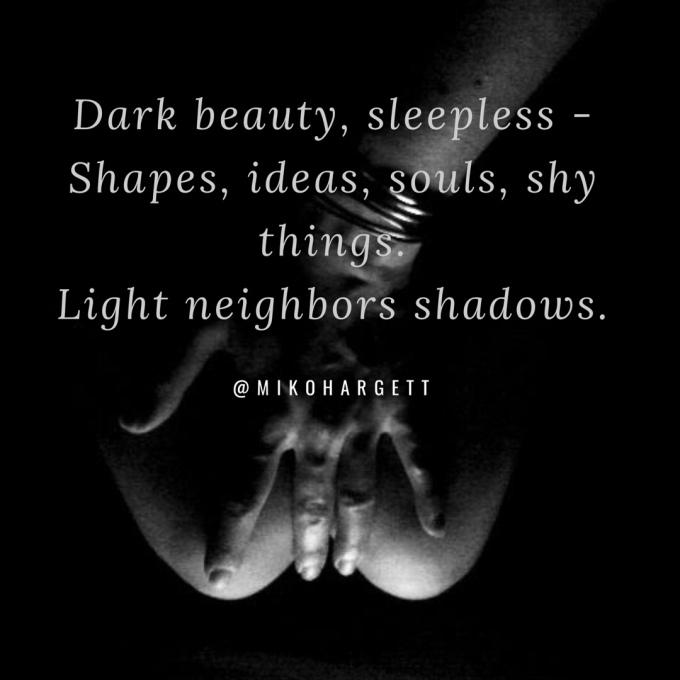 Dark beauty, sleepless - Shapes, ideas, souls, shy things. Light neighbors shadows. - Miko Hargett